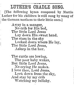 "The lyrics of two verses of ""Luther's Cradle Song,"" or Away in a Manger with a note saying that it was composed by Martin Luther for his children and that it is still sung in Germany."