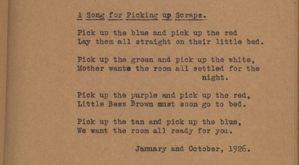 A Song for Picking up Scraps. Pick up the blues and pick up the red, lay them all straight on their little bed. Pick up the green and pick up the white, Mother wants the room all settled for the night. Pick up the purble and pick up the red, little Bess Brown must soon go to bed. Pick up the tan and pick up the blue, we want the room all ready for you. January and October, 1926.
