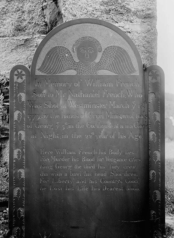 "A Colonial-era gravestone with a stylized angel on top. The visible part of the inscription reads ""In Memory of William French Son to Mr Nathanial French, Who was shot at Wstminster, March ye 13th, 1775, by ye Cruel Ministereal tools of George the 3rd in the Courthouse at a 11 a clock at night in the 22nd year of his age. Here William French his body lies, For murder his blood for vengance cries. King George the third his Tory crew, tha with a bawl his head shot threw. For Liberty and his Country's good, he lost his life his dearest blood."""