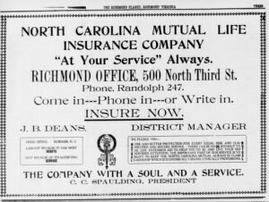 "Text advertisement which reads: North Carolina Mutual Life Insurance Company ""At Your Service"" Always, Richmond Office, 500 North Third St. Phone, Randolph 247. Come in, Phone in, or Write in. Insure Now. J.B. Deans. District Manager. The Company with a Soul and a Service. C.C. Spaulding, President."
