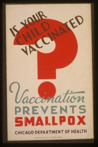 Is your child vaccinated Vaccination prevents smallpox - Chicago Department of Health. (Published between 1936 and 1941). Poster for Chicago Department of Health. Library of Congress Prints and Photographs Division, //hdl.loc.gov/loc.pnp/cph.3f05173