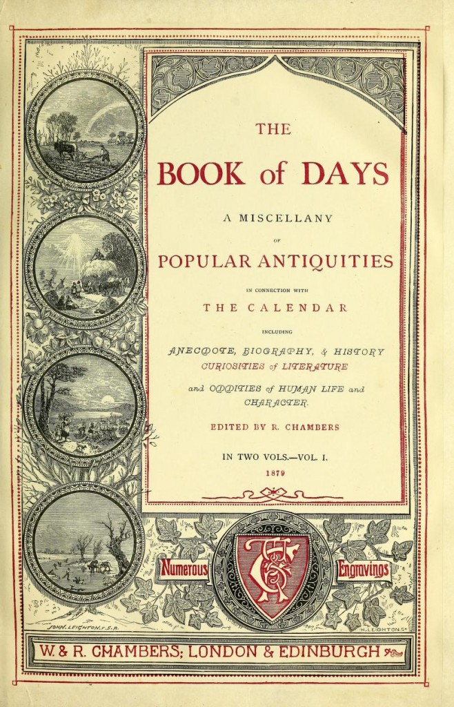 "Chambers, Robert, ed. ""The book of Days:  A Miscellany of Popular Antiquities in Connection with the Calendar, Inclusind Anecdote, Biography, & History, Curiosities of Litreature, and Oddities of Human Life and Character."" London:  W & R Chambers, 1879."