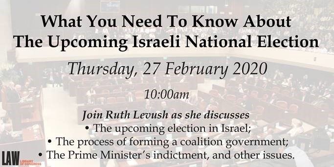 What You Need to Know About the Upcoming Israeli National Election, Thursday, 27 February 2020, 10:am. Join Ruth Levush as she discusses: the upcoming election in Israel; the process of forming a coalition government; the Prime Minister's indictment, and other issues