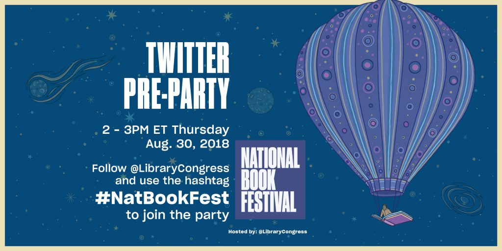 National Book Festival Twitter Pre-Party: 2-3 pm ET Thursday, Aug. 30, 2018. Follow @LibraryCongress and use the hashtag #NatBookFest to join the party.