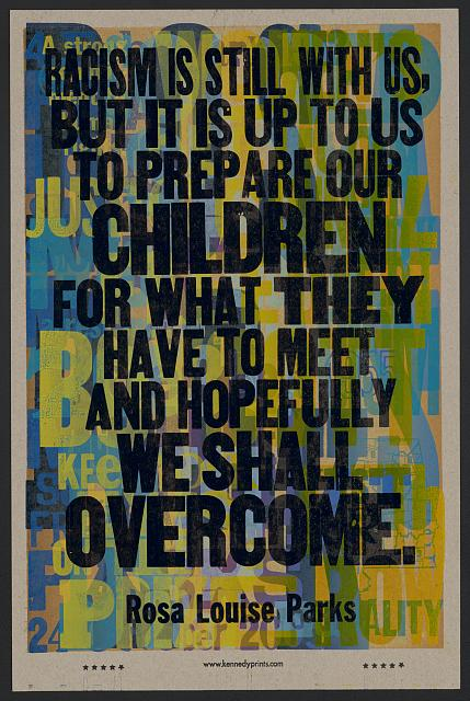 Racism Is Still With Us, but It Is up to Us to Prepare Our Children for What They Have to Meet and Hopefully We Shall Overcome. Letterpress poster by Amos Paul Kennedy, Jr. [2013]. Reproduced by permission. //www.loc.gov/pictures/item/2018647571/