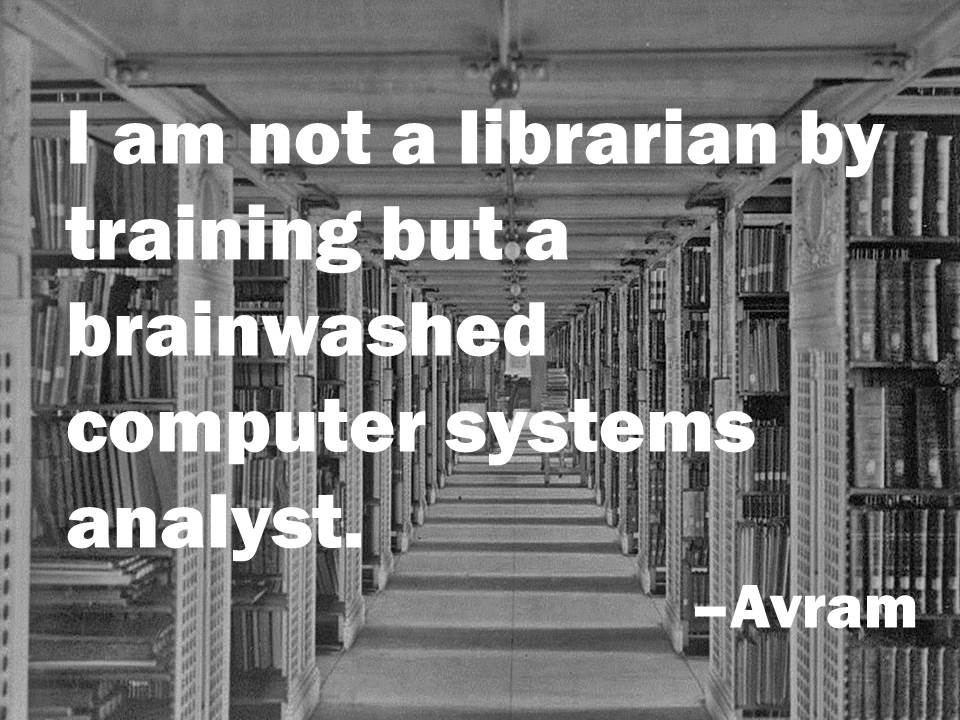"Image of book stacks with text: ""I am not a librarian by training but a brainwashed computer systems analyst."" -Avram"