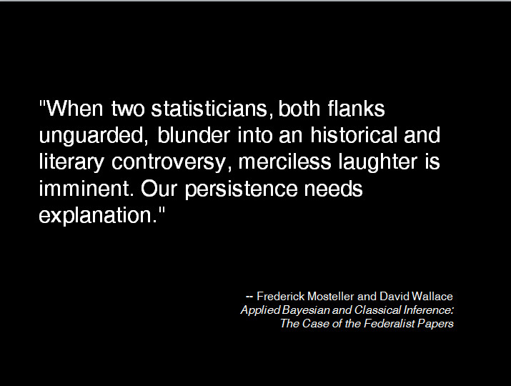 """When two statisticians, both flanks unguarded, blunder into an historical and literary controversy, merciless laughter is imminent. Our persistence needs explanation."" -- Frederick Mosteller and David Wallace Applied Bayesian and Classical Inference: The Case of the Federalist Papers"
